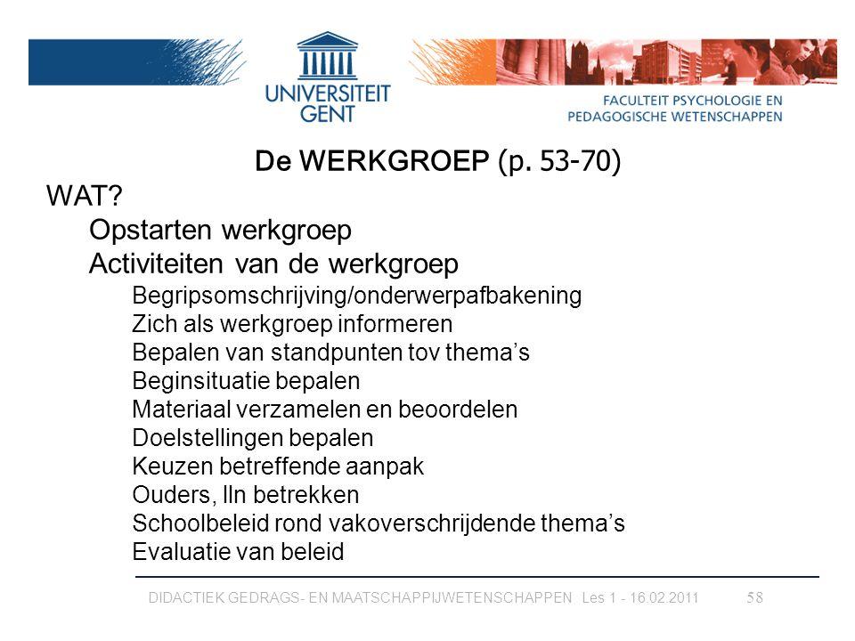 DIDACTIEK GEDRAGS- EN MAATSCHAPPIJWETENSCHAPPEN Les 1 - 16.02.2011 58 De WERKGROEP (p. 53-70) WAT? Opstarten werkgroep Activiteiten van de werkgroep B