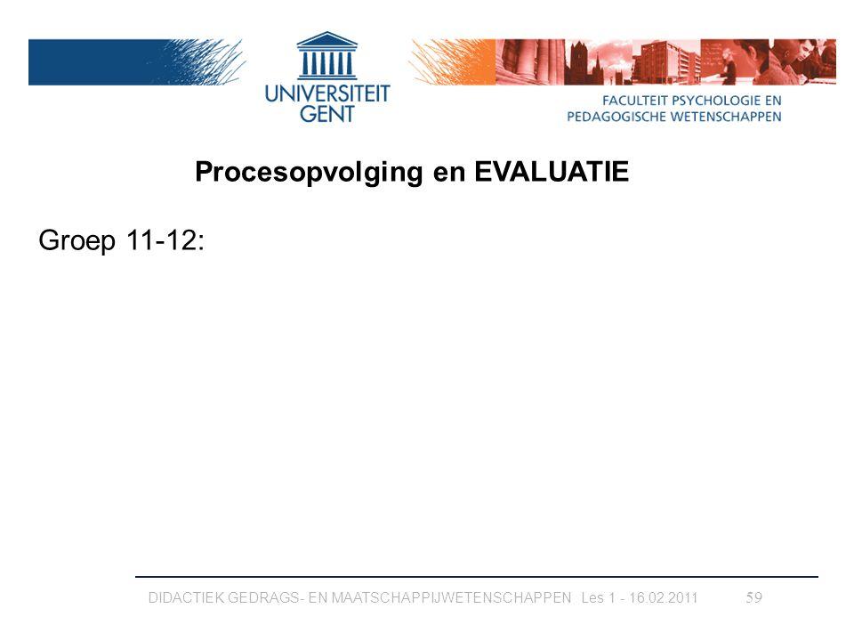 DIDACTIEK GEDRAGS- EN MAATSCHAPPIJWETENSCHAPPEN Les 1 - 16.02.2011 59 Procesopvolging en EVALUATIE Groep 11-12: