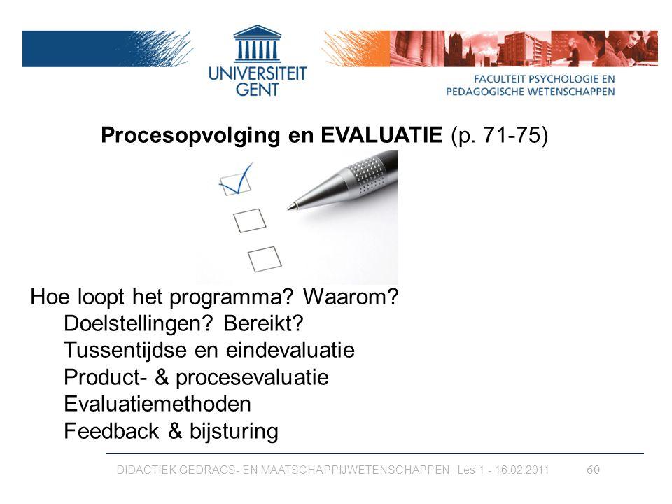 DIDACTIEK GEDRAGS- EN MAATSCHAPPIJWETENSCHAPPEN Les 1 - 16.02.2011 60 Procesopvolging en EVALUATIE (p. 71-75) Hoe loopt het programma? Waarom? Doelste