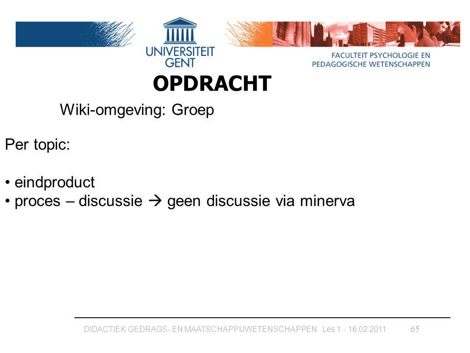 65 Wiki-omgeving: Groep OPDRACHT Per topic: eindproduct proces – discussie  geen discussie via minerva DIDACTIEK GEDRAGS- EN MAATSCHAPPIJWETENSCHAPPE