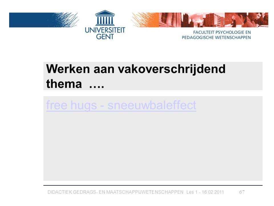 Werken aan vakoverschrijdend thema …. free hugs - sneeuwbaleffect DIDACTIEK GEDRAGS- EN MAATSCHAPPIJWETENSCHAPPEN Les 1 - 16.02.2011 67