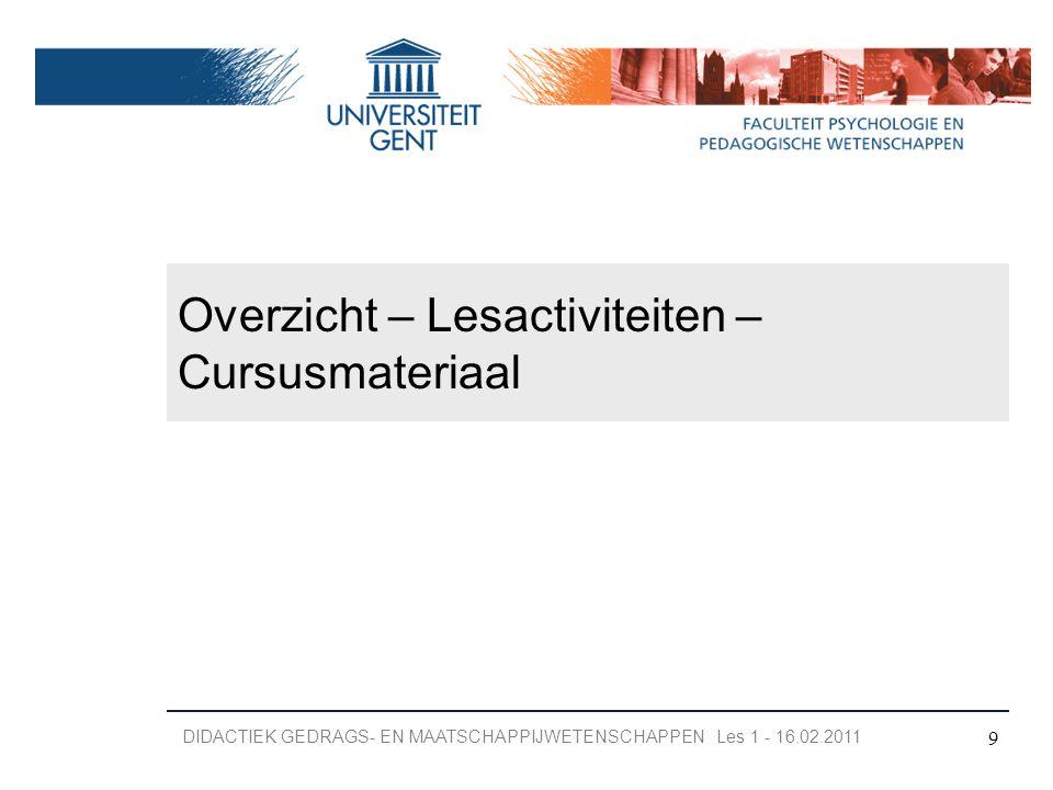 Overzicht – Lesactiviteiten – Cursusmateriaal 9 DIDACTIEK GEDRAGS- EN MAATSCHAPPIJWETENSCHAPPEN Les 1 - 16.02.2011