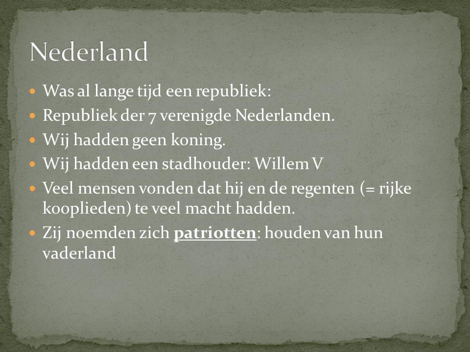 Was al lange tijd een republiek: Republiek der 7 verenigde Nederlanden. Wij hadden geen koning. Wij hadden een stadhouder: Willem V Veel mensen vonden