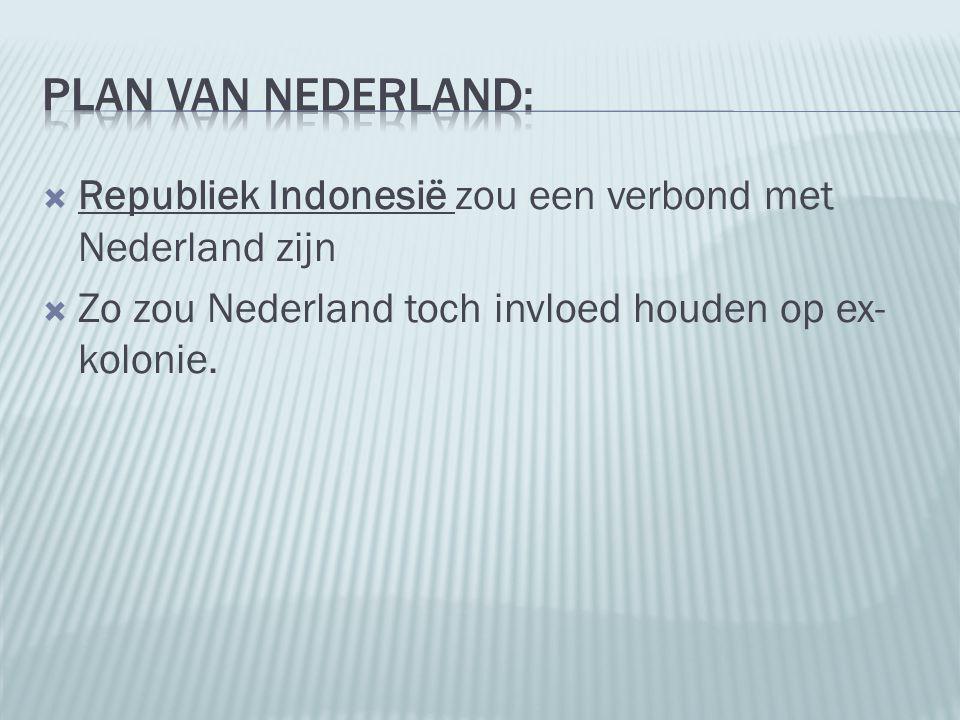  Republiek Indonesië zou een verbond met Nederland zijn  Zo zou Nederland toch invloed houden op ex- kolonie.