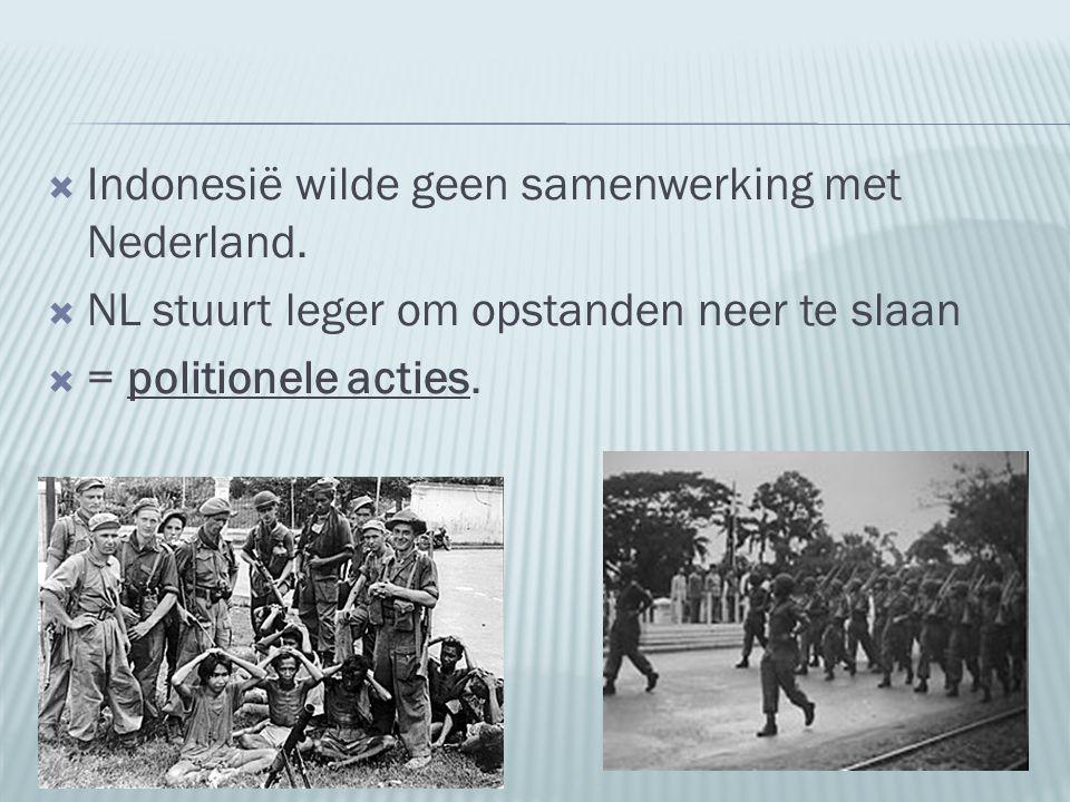  Indonesië wilde geen samenwerking met Nederland.  NL stuurt leger om opstanden neer te slaan  = politionele acties.