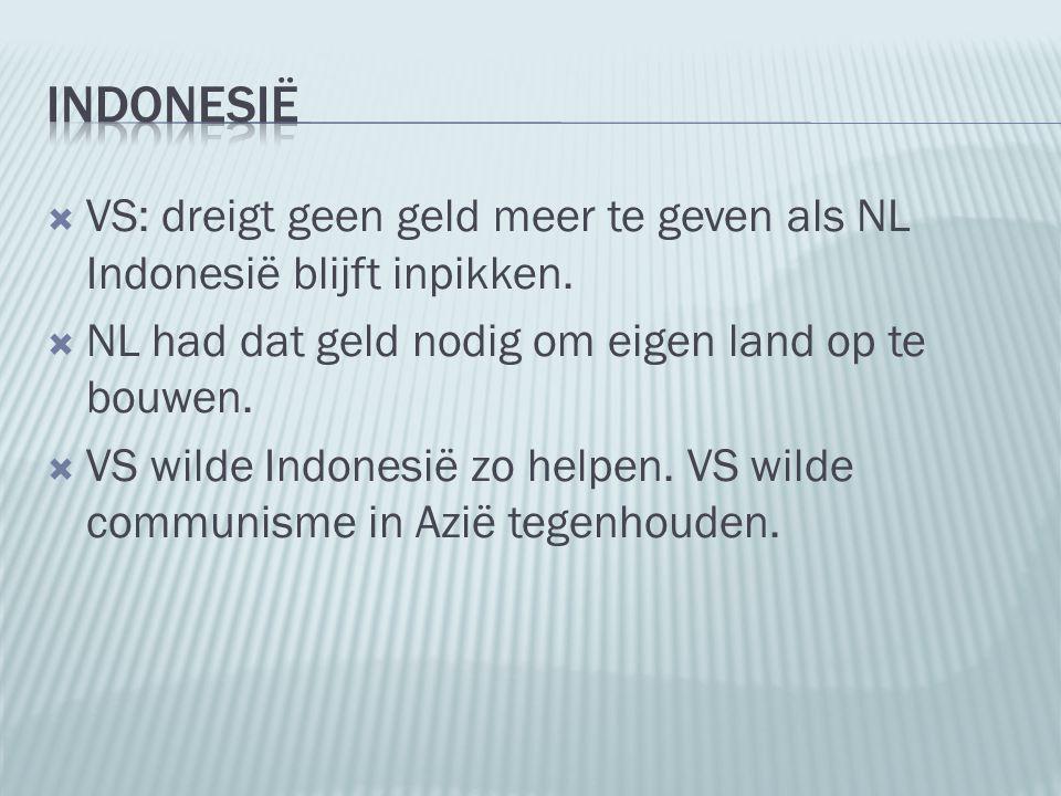  VS: dreigt geen geld meer te geven als NL Indonesië blijft inpikken.  NL had dat geld nodig om eigen land op te bouwen.  VS wilde Indonesië zo hel
