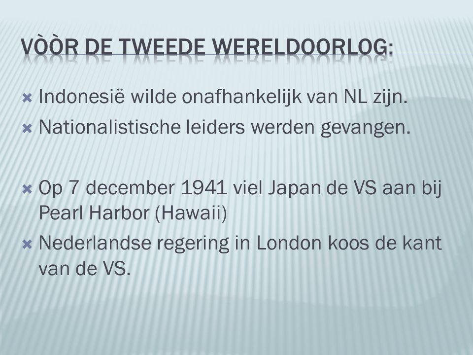  Indonesië wilde onafhankelijk van NL zijn.  Nationalistische leiders werden gevangen.  Op 7 december 1941 viel Japan de VS aan bij Pearl Harbor (H