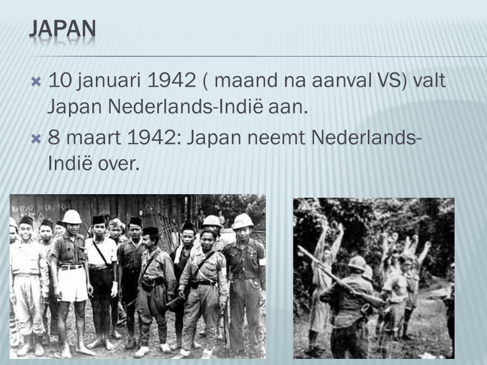  10 januari 1942 ( maand na aanval VS) valt Japan Nederlands-Indië aan.  8 maart 1942: Japan neemt Nederlands- Indië over.