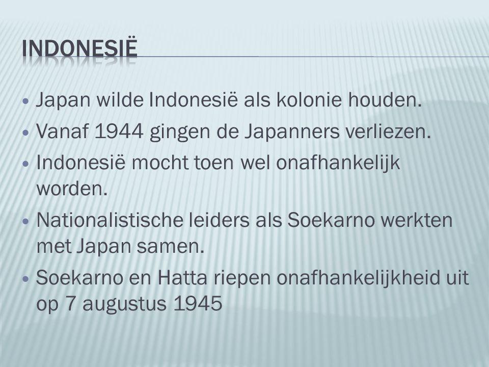 Japan wilde Indonesië als kolonie houden. Vanaf 1944 gingen de Japanners verliezen. Indonesië mocht toen wel onafhankelijk worden. Nationalistische le