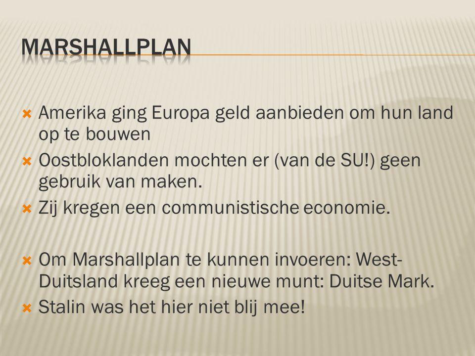  Amerika ging Europa geld aanbieden om hun land op te bouwen  Oostbloklanden mochten er (van de SU!) geen gebruik van maken.  Zij kregen een commun