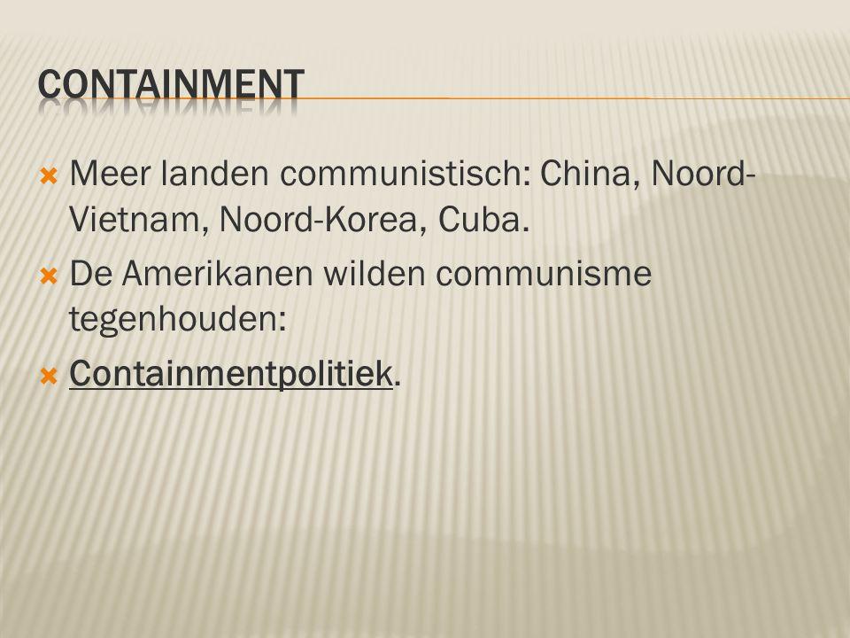  Meer landen communistisch: China, Noord- Vietnam, Noord-Korea, Cuba.  De Amerikanen wilden communisme tegenhouden:  Containmentpolitiek.