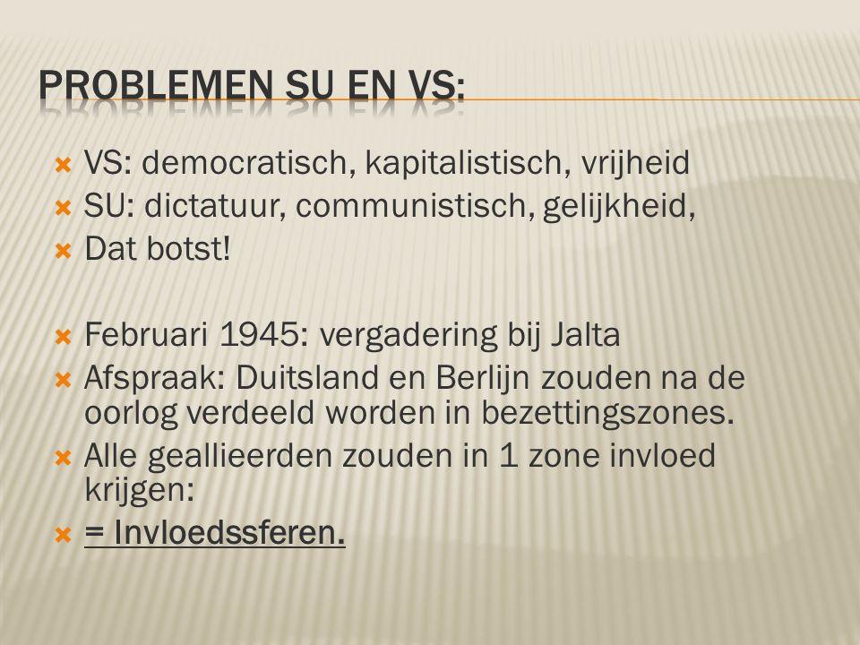  VS: democratisch, kapitalistisch, vrijheid  SU: dictatuur, communistisch, gelijkheid,  Dat botst!  Februari 1945: vergadering bij Jalta  Afspraa