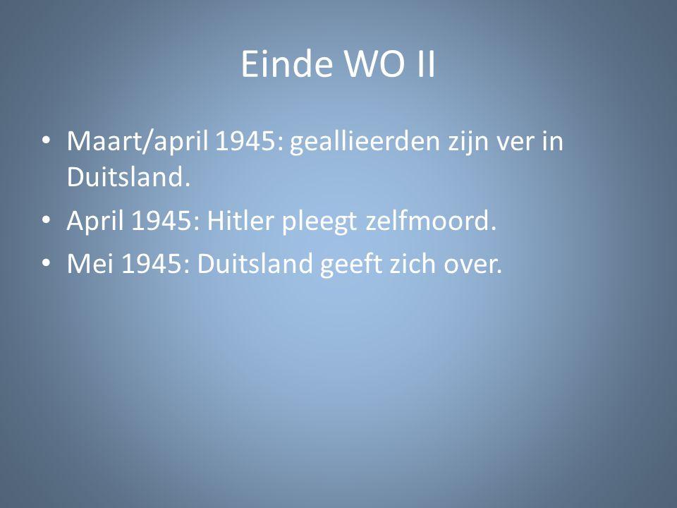 Einde WO II Maart/april 1945: geallieerden zijn ver in Duitsland. April 1945: Hitler pleegt zelfmoord. Mei 1945: Duitsland geeft zich over.