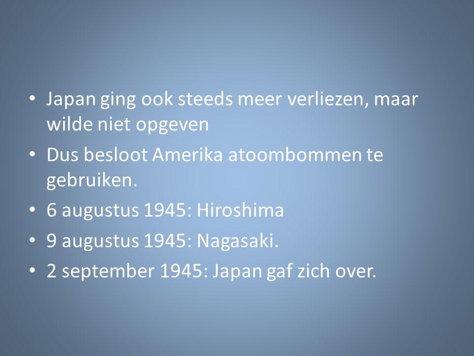 Japan ging ook steeds meer verliezen, maar wilde niet opgeven Dus besloot Amerika atoombommen te gebruiken. 6 augustus 1945: Hiroshima 9 augustus 1945