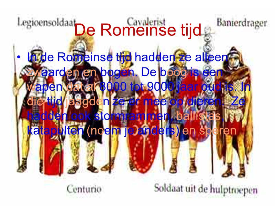 De Romeinse tijd In de Romeinse tijd hadden ze alleen zwaarden en bogen. De boog is een wapen dat al 8000 tot 9000 jaar oud is. In die tijd jaagden ze