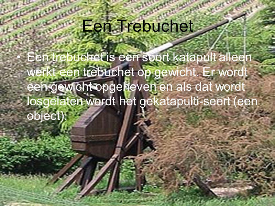 Een Trebuchet Een trebuchet is een soort katapult alleen werkt een trebuchet op gewicht. Er wordt een gewicht opgeheven en als dat wordt losgelaten wo