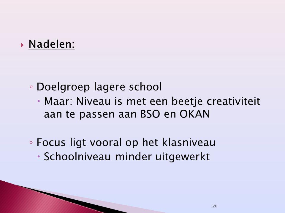  Nadelen: ◦ Doelgroep lagere school  Maar: Niveau is met een beetje creativiteit aan te passen aan BSO en OKAN ◦ Focus ligt vooral op het klasniveau