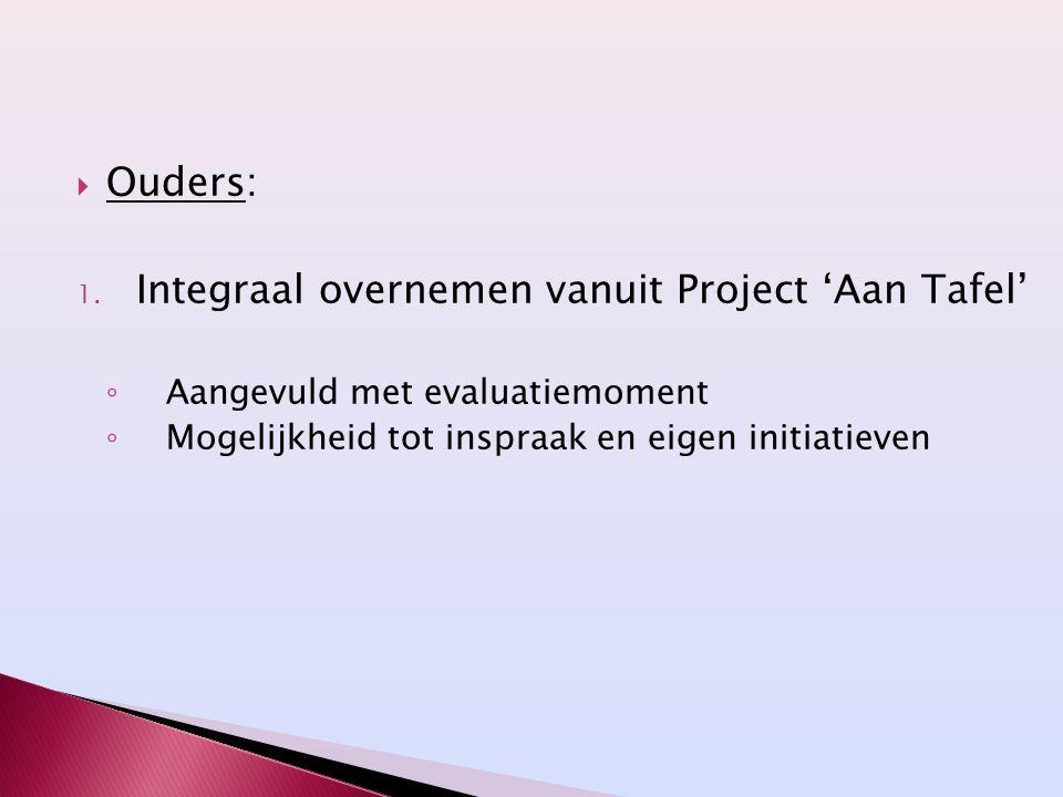  Ouders: 1. Integraal overnemen vanuit Project 'Aan Tafel' ◦ Aangevuld met evaluatiemoment ◦ Mogelijkheid tot inspraak en eigen initiatieven