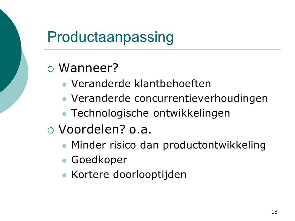 18 Productaanpassing  Wanneer? Veranderde klantbehoeften Veranderde concurrentieverhoudingen Technologische ontwikkelingen  Voordelen? o.a. Minder r