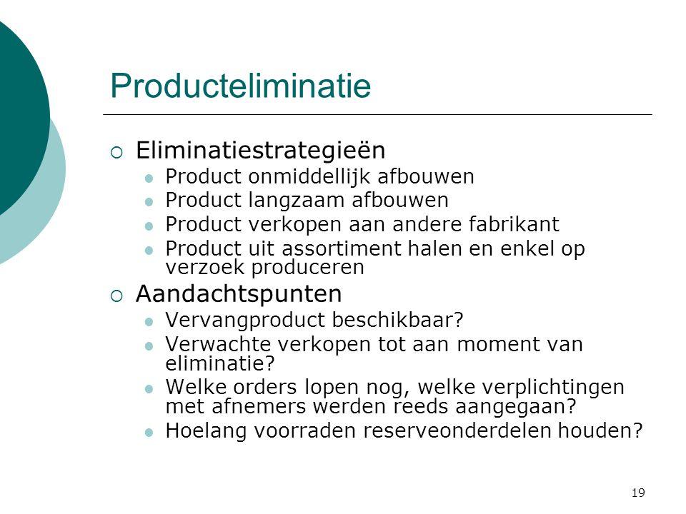 19 Producteliminatie  Eliminatiestrategieën Product onmiddellijk afbouwen Product langzaam afbouwen Product verkopen aan andere fabrikant Product uit