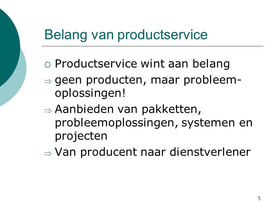 5 Belang van productservice  Productservice wint aan belang  geen producten, maar probleem- oplossingen!  Aanbieden van pakketten, probleemoplossin