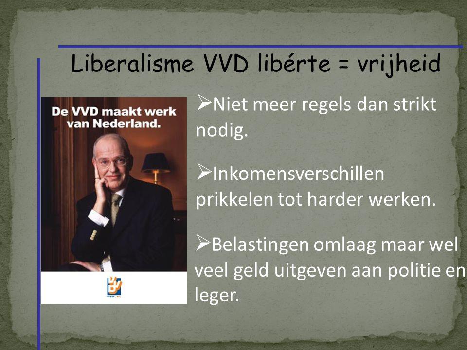 Liberalisme VVD libérte = vrijheid  Niet meer regels dan strikt nodig.