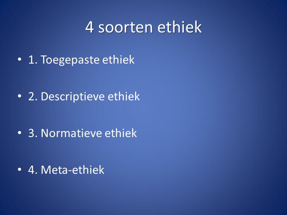 4 soorten ethiek 1. Toegepaste ethiek 2. Descriptieve ethiek 3. Normatieve ethiek 4. Meta-ethiek