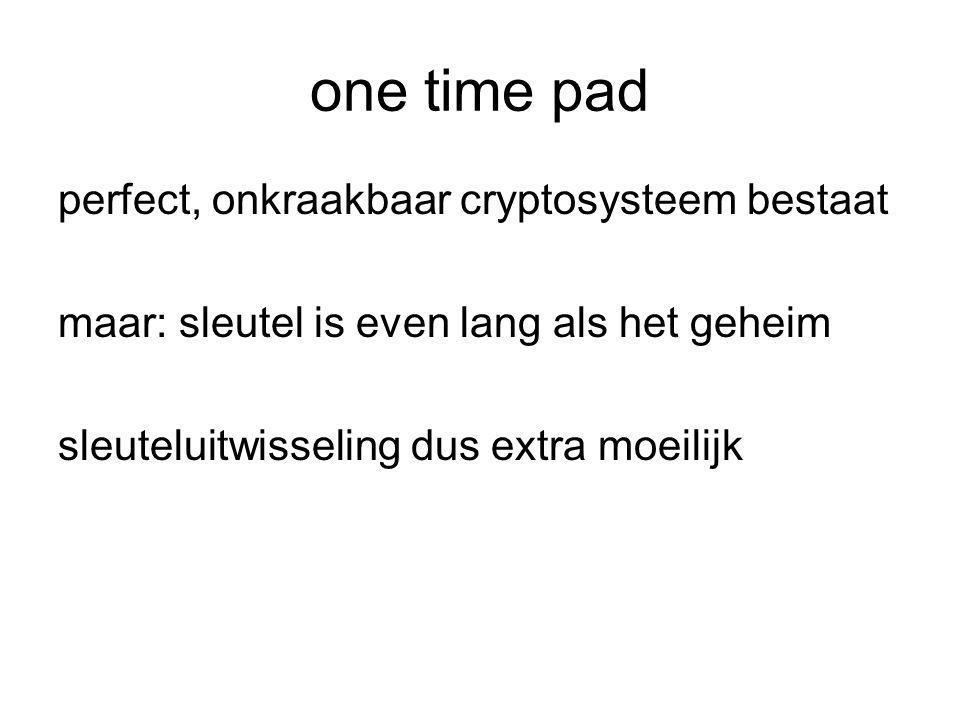 one time pad perfect, onkraakbaar cryptosysteem bestaat maar: sleutel is even lang als het geheim sleuteluitwisseling dus extra moeilijk