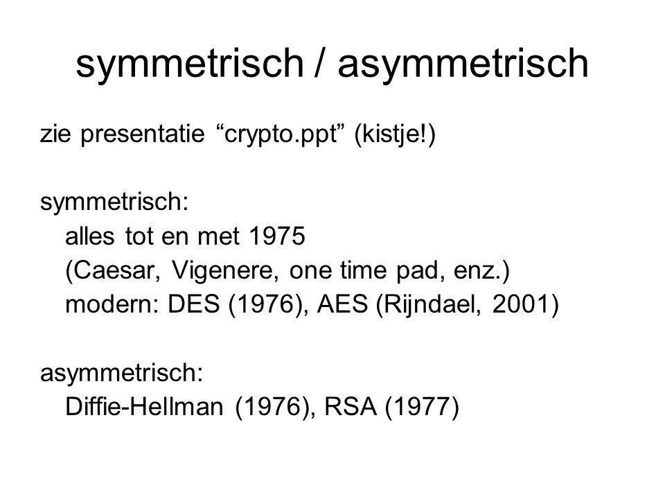 "symmetrisch / asymmetrisch zie presentatie ""crypto.ppt"" (kistje!) symmetrisch: alles tot en met 1975 (Caesar, Vigenere, one time pad, enz.) modern: DE"