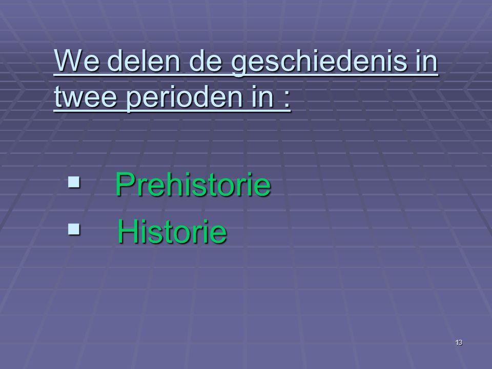 13 We delen de geschiedenis in twee perioden in :  Prehistorie  Historie