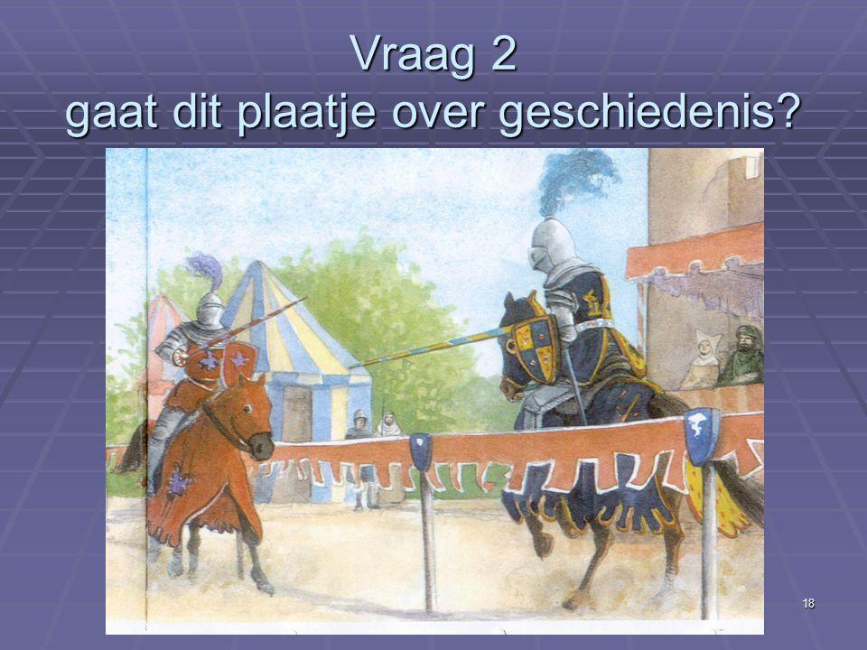 18 Vraag 2 gaat dit plaatje over geschiedenis?