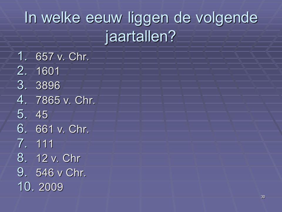 30 In welke eeuw liggen de volgende jaartallen? 1. 657 v. Chr. 2. 1601 3. 3896 4. 7865 v. Chr. 5. 45 6. 661 v. Chr. 7. 111 8. 12 v. Chr 9. 546 v Chr.