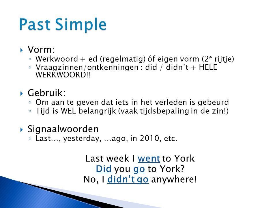  Vorm: ◦ Werkwoord + ed (regelmatig) óf eigen vorm (2 e rijtje) ◦ Vraagzinnen/ontkenningen : did / didn't + HELE WERKWOORD!.