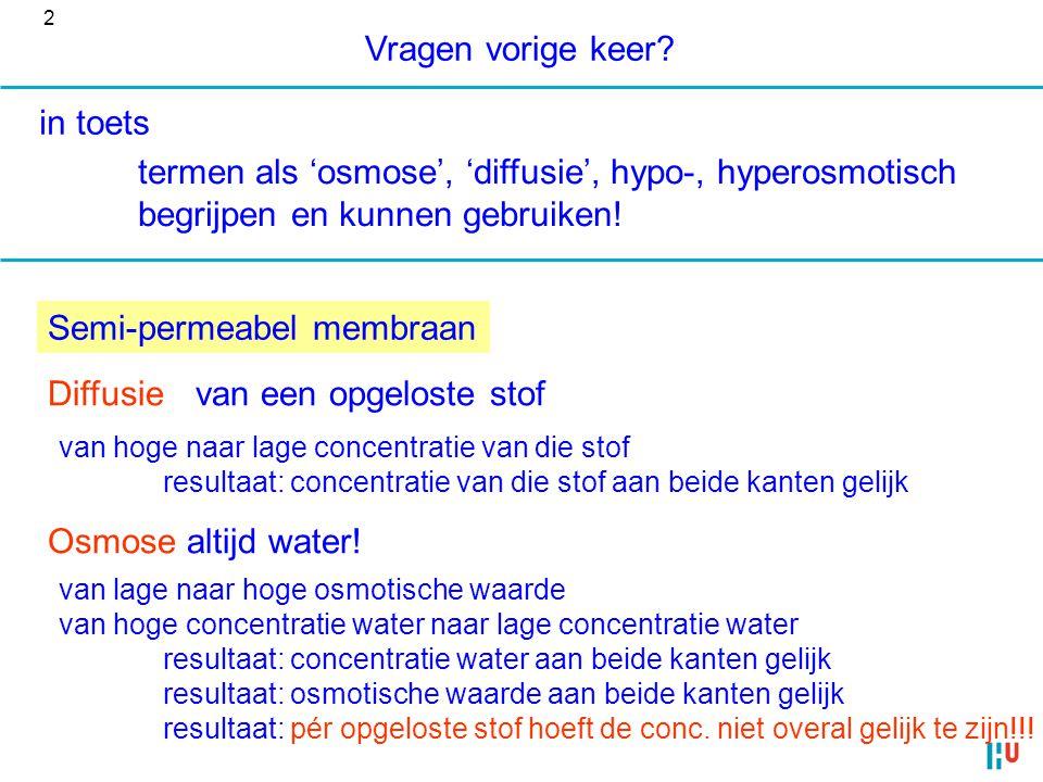 Vragen vorige keer? in toets termen als 'osmose', 'diffusie', hypo-, hyperosmotisch begrijpen en kunnen gebruiken! Diffusievan een opgeloste stof van