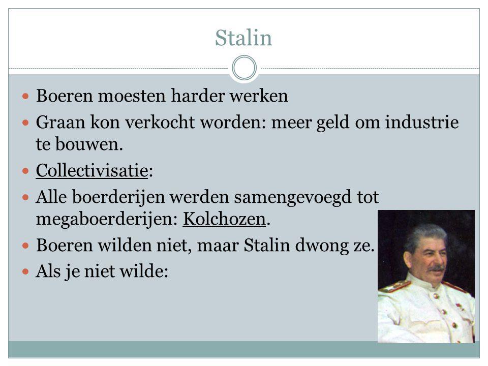 Stalin Boeren moesten harder werken Graan kon verkocht worden: meer geld om industrie te bouwen. Collectivisatie: Alle boerderijen werden samengevoegd