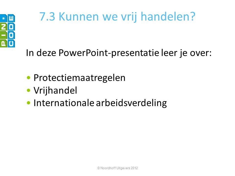 7.3 Kunnen we vrij handelen? In deze PowerPoint-presentatie leer je over: Protectiemaatregelen Vrijhandel Internationale arbeidsverdeling © Noordhoff