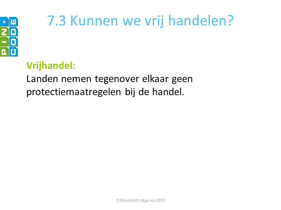 7.3 Kunnen we vrij handelen? Vrijhandel: Landen nemen tegenover elkaar geen protectiemaatregelen bij de handel. © Noordhoff Uitgevers 2012