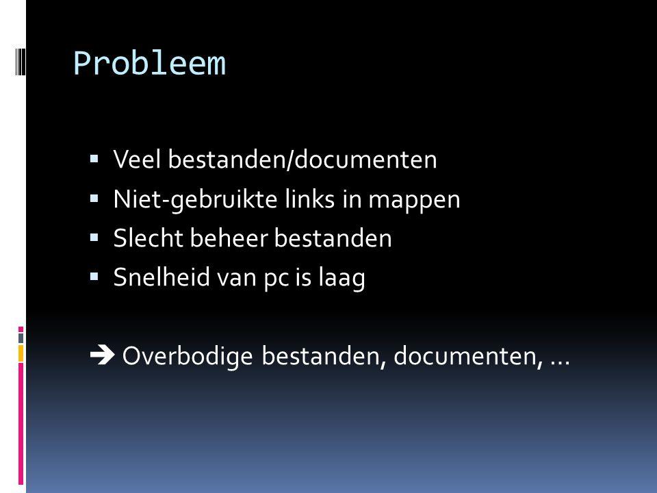 Probleem  Veel bestanden/documenten  Niet-gebruikte links in mappen  Slecht beheer bestanden  Snelheid van pc is laag  Overbodige bestanden, documenten, …