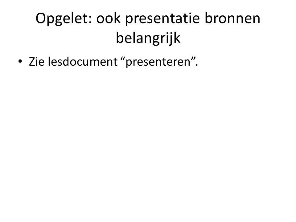 """Opgelet: ook presentatie bronnen belangrijk Zie lesdocument """"presenteren""""."""