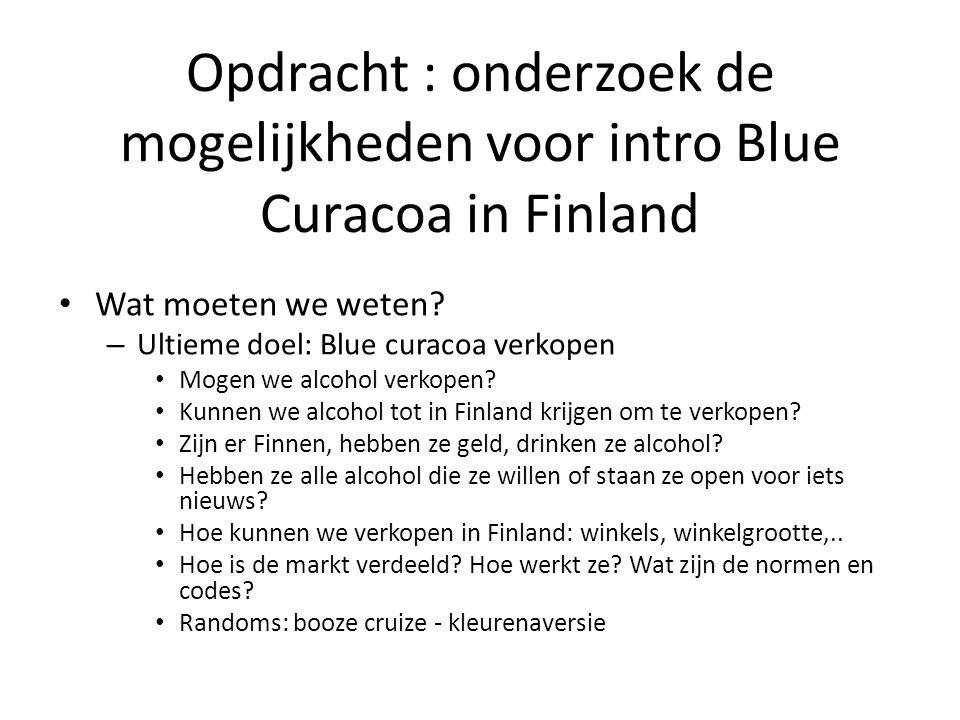 Opdracht : onderzoek de mogelijkheden voor intro Blue Curacoa in Finland Wat moeten we weten? – Ultieme doel: Blue curacoa verkopen Mogen we alcohol v