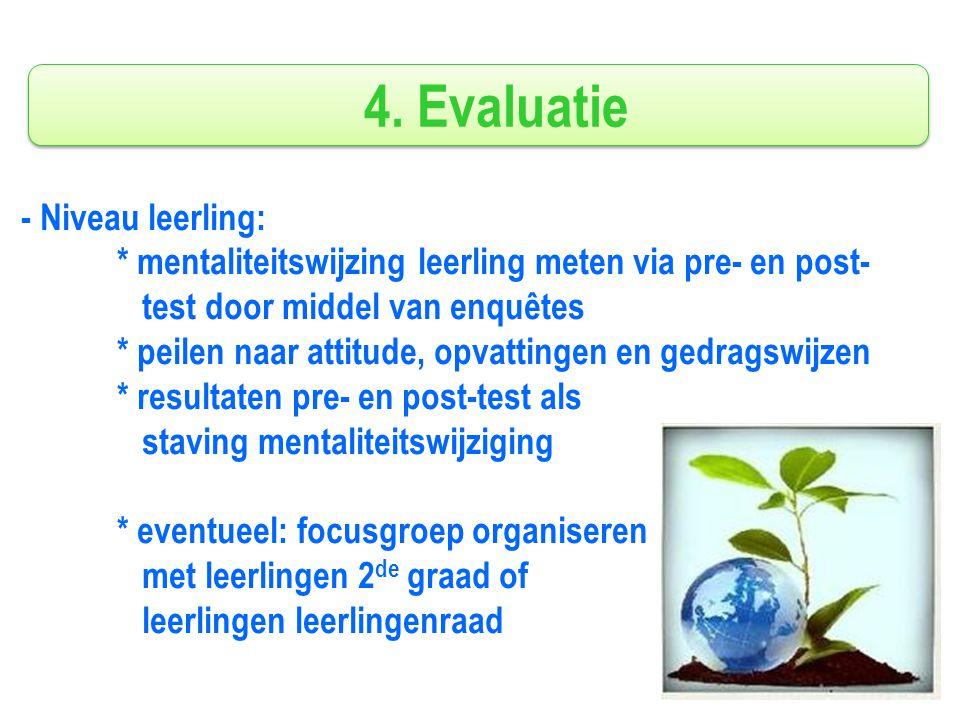 4. Evaluatie - Niveau leerling: * mentaliteitswijzing leerling meten via pre- en post- test door middel van enquêtes * peilen naar attitude, opvatting