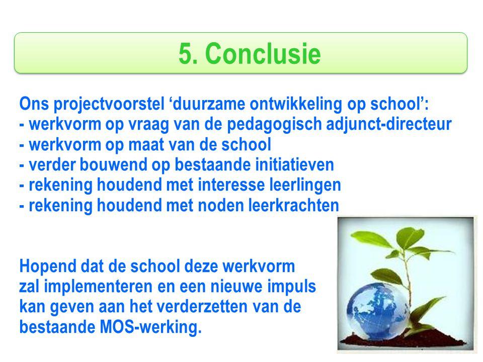 5. Conclusie Ons projectvoorstel 'duurzame ontwikkeling op school': - werkvorm op vraag van de pedagogisch adjunct-directeur - werkvorm op maat van de