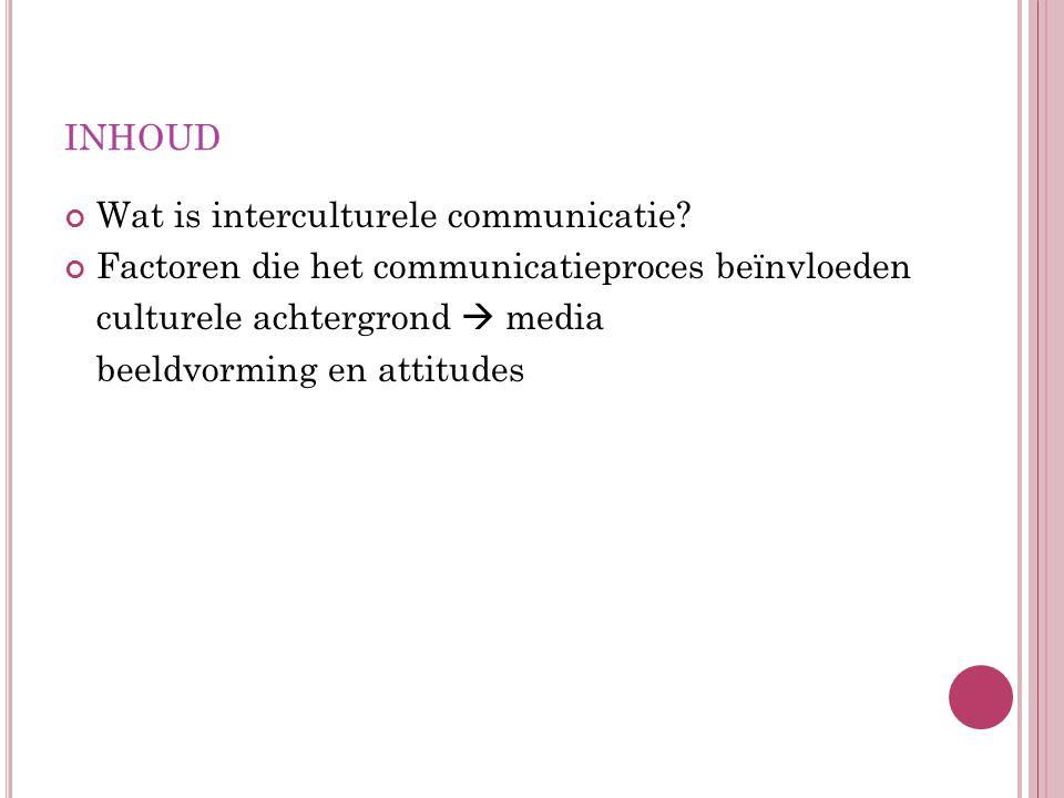 INHOUD Wat is interculturele communicatie? Factoren die het communicatieproces beïnvloeden culturele achtergrond  media beeldvorming en attitudes