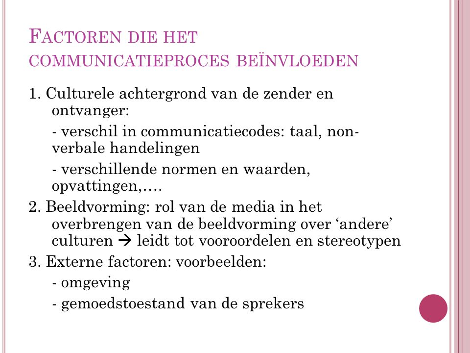 F ACTOREN DIE HET COMMUNICATIEPROCES BEÏNVLOEDEN 1. Culturele achtergrond van de zender en ontvanger: - verschil in communicatiecodes: taal, non- verb