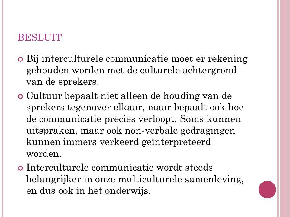 BESLUIT Bij interculturele communicatie moet er rekening gehouden worden met de culturele achtergrond van de sprekers. Cultuur bepaalt niet alleen de
