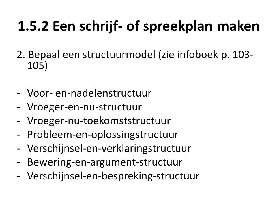 1.5.2 Een schrijf- of spreekplan maken 2. Bepaal een structuurmodel (zie infoboek p. 103- 105) -Voor- en-nadelenstructuur -Vroeger-en-nu-structuur -Vr