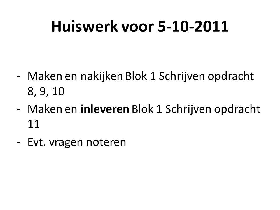 Huiswerk voor 5-10-2011 -Maken en nakijken Blok 1 Schrijven opdracht 8, 9, 10 -Maken en inleveren Blok 1 Schrijven opdracht 11 -Evt. vragen noteren