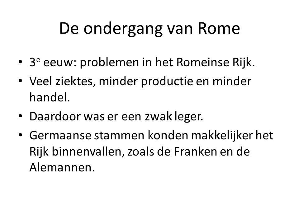 De ondergang van Rome 3 e eeuw: problemen in het Romeinse Rijk. Veel ziektes, minder productie en minder handel. Daardoor was er een zwak leger. Germa