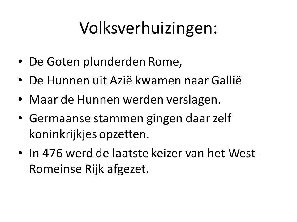 Volksverhuizingen: De Goten plunderden Rome, De Hunnen uit Azië kwamen naar Gallië Maar de Hunnen werden verslagen. Germaanse stammen gingen daar zelf