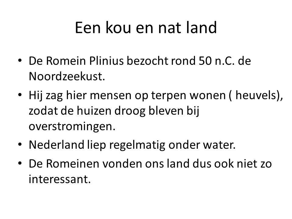 Een kou en nat land De Romein Plinius bezocht rond 50 n.C. de Noordzeekust. Hij zag hier mensen op terpen wonen ( heuvels), zodat de huizen droog blev